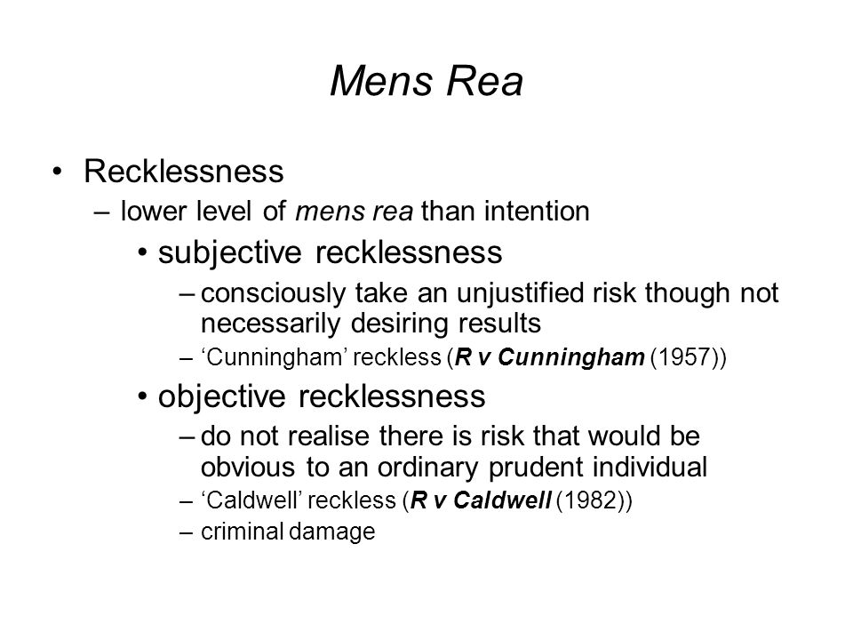 Mens Rea Recklessness –lower level of mens rea than intention subjective recklessness –consciously take an unjustified risk though not necessarily desiring results –'Cunningham' reckless (R v Cunningham (1957)) objective recklessness –do not realise there is risk that would be obvious to an ordinary prudent individual –'Caldwell' reckless (R v Caldwell (1982)) –criminal damage
