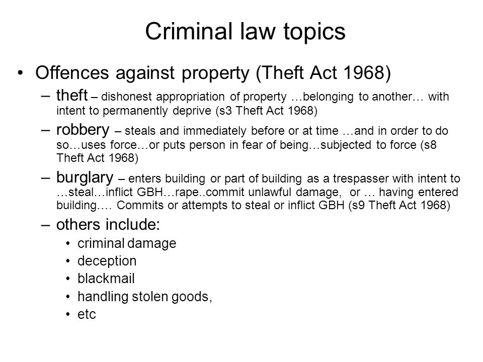Criminal law topics Offences against property (Theft Act 1968) –theft – dishonest appropriation of property …belonging to another… with intent to permanently deprive (s3 Theft Act 1968) –robbery – steals and immediately before or at time …and in order to do so…uses force…or puts person in fear of being…subjected to force (s8 Theft Act 1968) –burglary – enters building or part of building as a trespasser with intent to …steal…inflict GBH…rape..commit unlawful damage, or … having entered building….