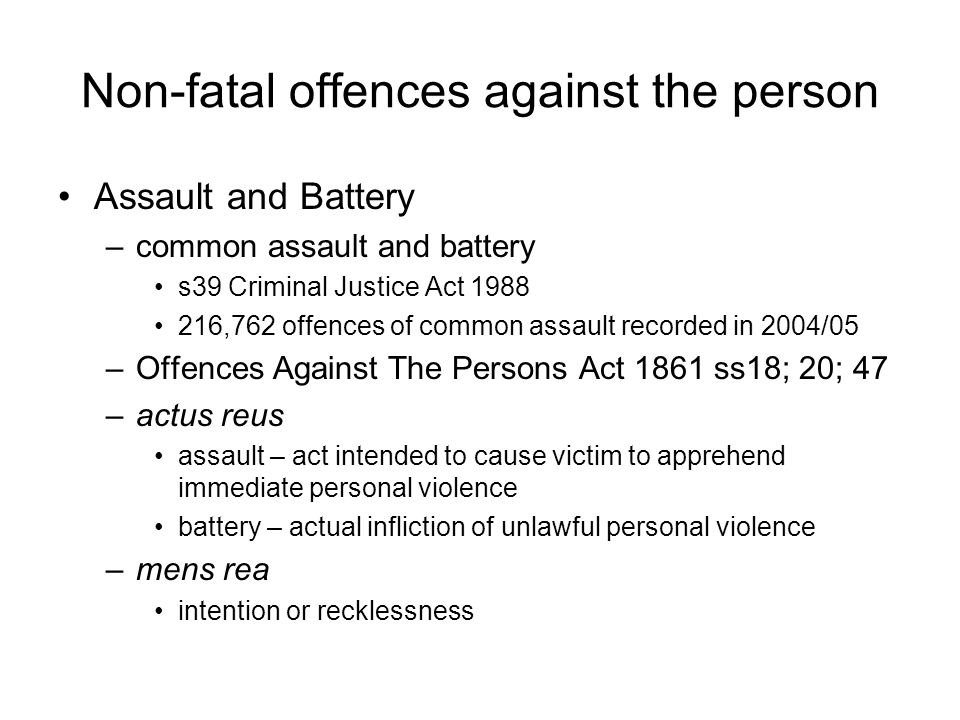 Non-fatal offences against the person Assault and Battery –common assault and battery s39 Criminal Justice Act 1988 216,762 offences of common assault recorded in 2004/05 –Offences Against The Persons Act 1861 ss18; 20; 47 –actus reus assault – act intended to cause victim to apprehend immediate personal violence battery – actual infliction of unlawful personal violence –mens rea intention or recklessness