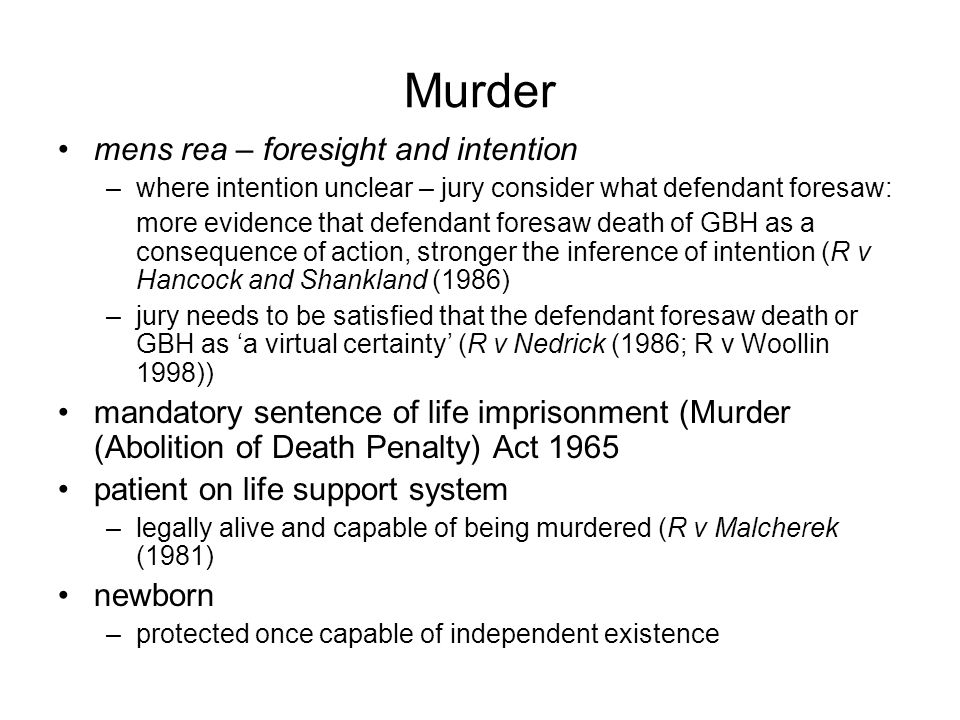 Murder mens rea – foresight and intention –where intention unclear – jury consider what defendant foresaw: more evidence that defendant foresaw death of GBH as a consequence of action, stronger the inference of intention (R v Hancock and Shankland (1986) –jury needs to be satisfied that the defendant foresaw death or GBH as 'a virtual certainty' (R v Nedrick (1986; R v Woollin 1998)) mandatory sentence of life imprisonment (Murder (Abolition of Death Penalty) Act 1965 patient on life support system –legally alive and capable of being murdered (R v Malcherek (1981) newborn –protected once capable of independent existence