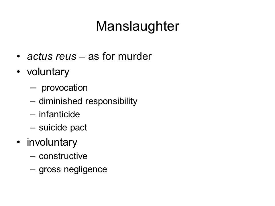 Manslaughter actus reus – as for murder voluntary – provocation –diminished responsibility –infanticide –suicide pact involuntary –constructive –gross negligence