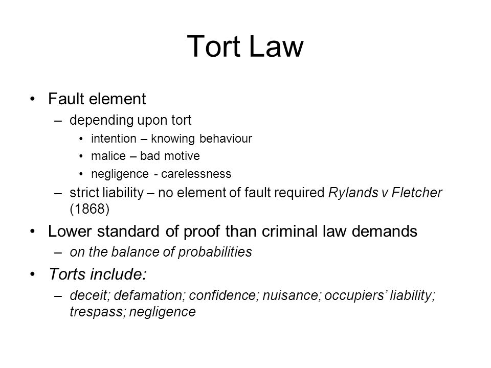 Tort Law Fault element –depending upon tort intention – knowing behaviour malice – bad motive negligence - carelessness –strict liability – no element of fault required Rylands v Fletcher (1868) Lower standard of proof than criminal law demands –on the balance of probabilities Torts include: –deceit; defamation; confidence; nuisance; occupiers' liability; trespass; negligence