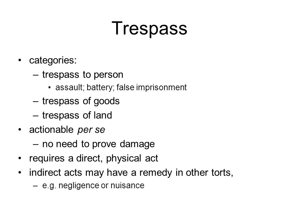 Trespass categories: –trespass to person assault; battery; false imprisonment –trespass of goods –trespass of land actionable per se –no need to prove damage requires a direct, physical act indirect acts may have a remedy in other torts, –e.g.