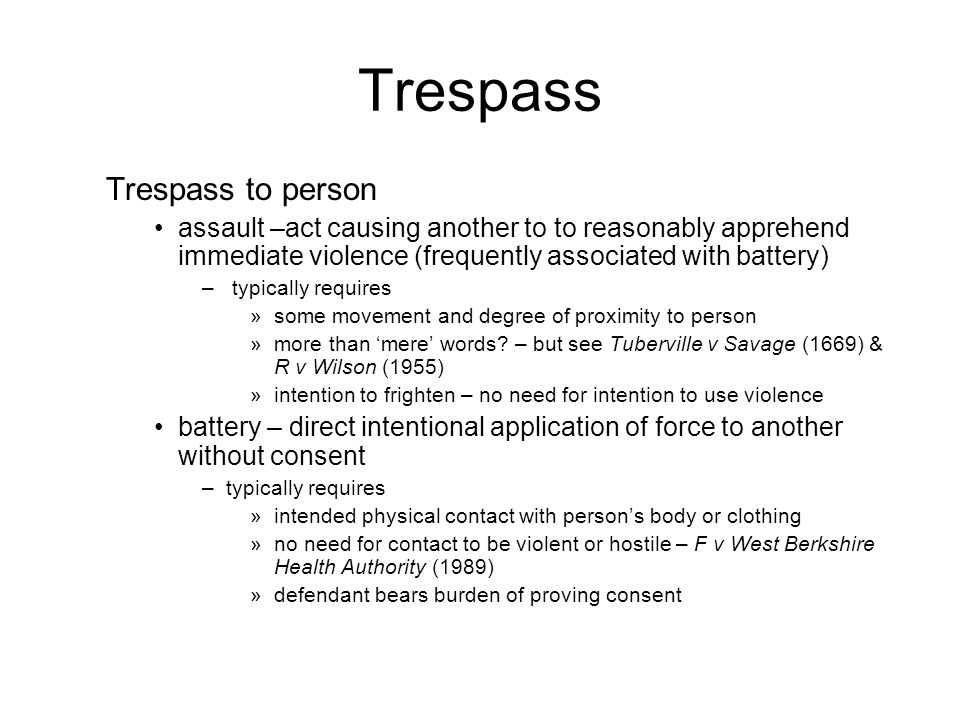 Trespass Trespass to person assault –act causing another to to reasonably apprehend immediate violence (frequently associated with battery) – typically requires »some movement and degree of proximity to person »more than 'mere' words.