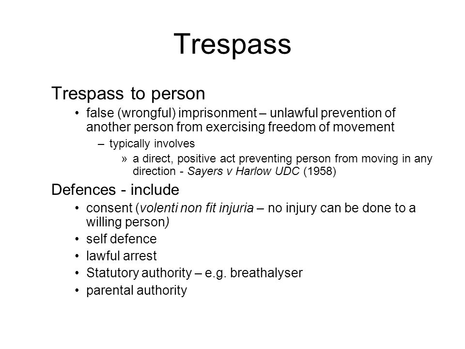 Trespass Trespass to person false (wrongful) imprisonment – unlawful prevention of another person from exercising freedom of movement –typically involves »a direct, positive act preventing person from moving in any direction - Sayers v Harlow UDC (1958) Defences - include consent (volenti non fit injuria – no injury can be done to a willing person) self defence lawful arrest Statutory authority – e.g.