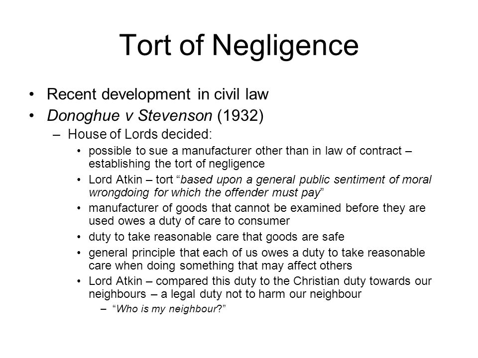 Tort of Negligence Recent development in civil law Donoghue v Stevenson (1932) –House of Lords decided: possible to sue a manufacturer other than in law of contract – establishing the tort of negligence Lord Atkin – tort based upon a general public sentiment of moral wrongdoing for which the offender must pay manufacturer of goods that cannot be examined before they are used owes a duty of care to consumer duty to take reasonable care that goods are safe general principle that each of us owes a duty to take reasonable care when doing something that may affect others Lord Atkin – compared this duty to the Christian duty towards our neighbours – a legal duty not to harm our neighbour – Who is my neighbour