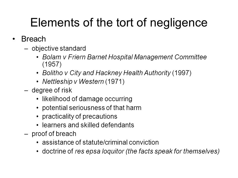 Elements of the tort of negligence Breach –objective standard Bolam v Friern Barnet Hospital Management Committee (1957) Bolitho v City and Hackney Health Authority (1997) Nettleship v Western (1971) –degree of risk likelihood of damage occurring potential seriousness of that harm practicality of precautions learners and skilled defendants –proof of breach assistance of statute/criminal conviction doctrine of res epsa loquitor (the facts speak for themselves)