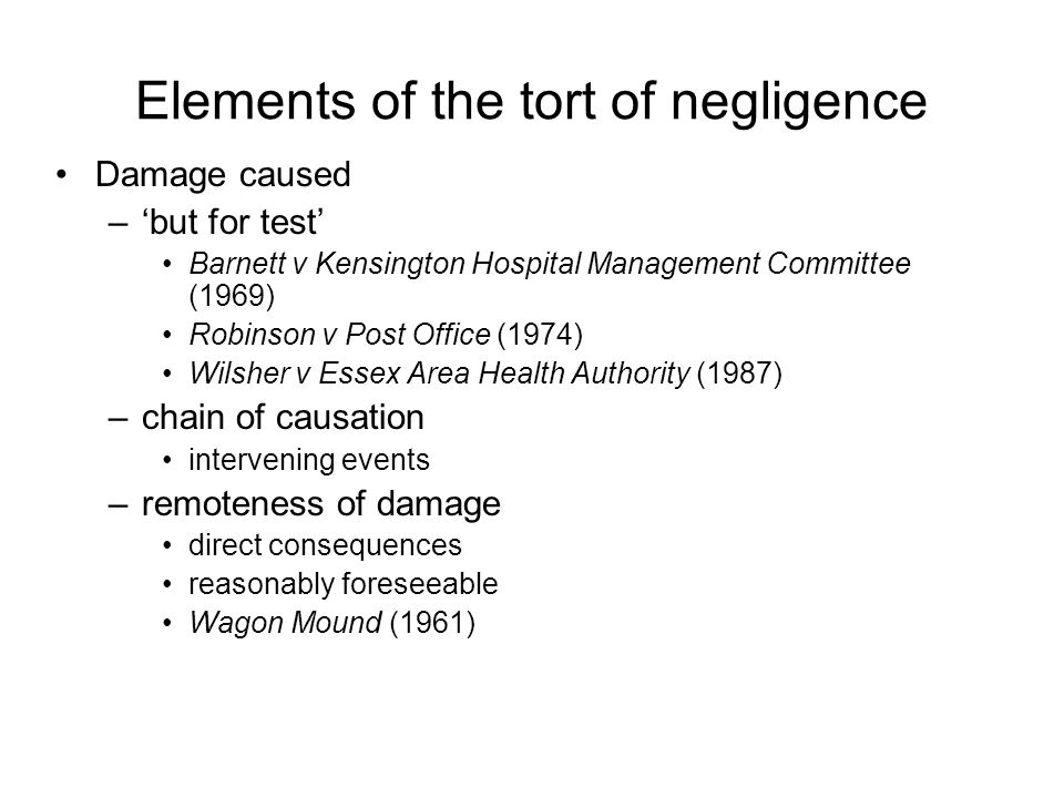 Elements of the tort of negligence Damage caused –'but for test' Barnett v Kensington Hospital Management Committee (1969) Robinson v Post Office (1974) Wilsher v Essex Area Health Authority (1987) –chain of causation intervening events –remoteness of damage direct consequences reasonably foreseeable Wagon Mound (1961)