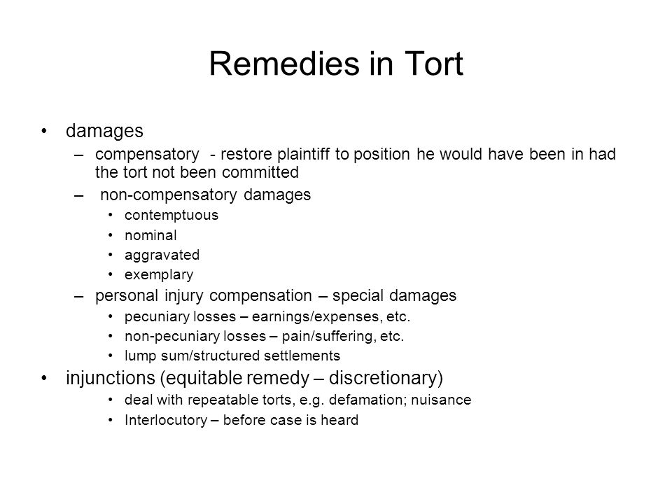 Remedies in Tort damages –compensatory - restore plaintiff to position he would have been in had the tort not been committed – non-compensatory damages contemptuous nominal aggravated exemplary –personal injury compensation – special damages pecuniary losses – earnings/expenses, etc.