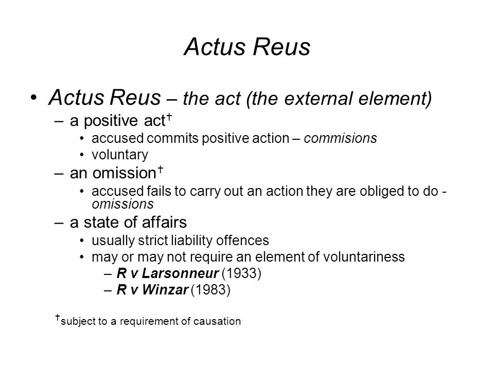 Actus Reus Actus Reus – the act (the external element) –a positive act  accused commits positive action – commisions voluntary –an omission  accused fails to carry out an action they are obliged to do - omissions –a state of affairs usually strict liability offences may or may not require an element of voluntariness –R v Larsonneur (1933) –R v Winzar (1983)  subject to a requirement of causation