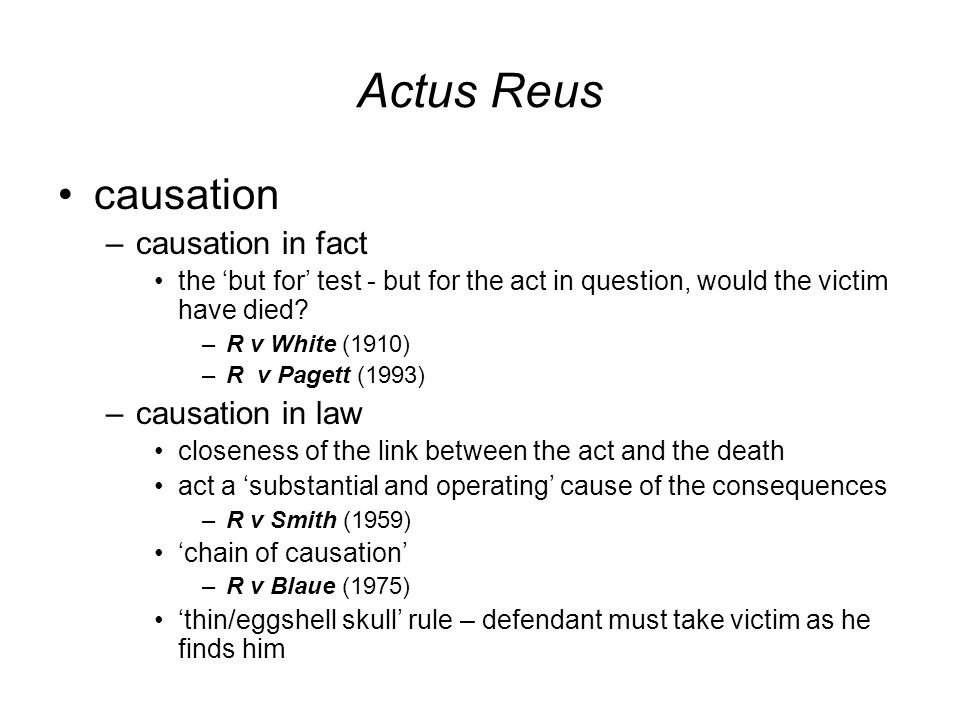 Actus Reus causation –causation in fact the 'but for' test - but for the act in question, would the victim have died.