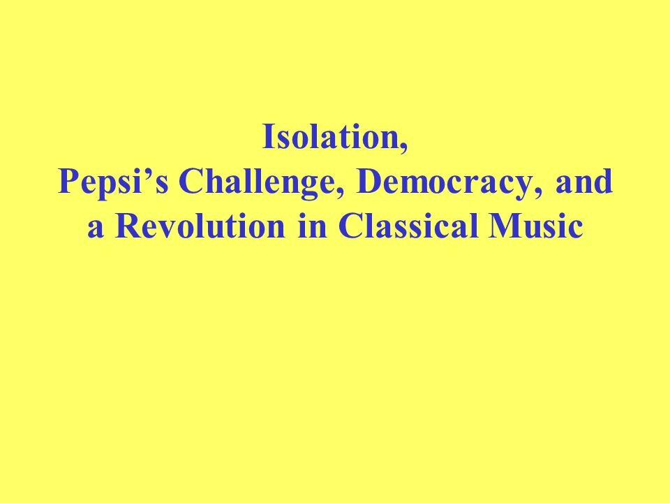 Isolation, Pepsi's Challenge, Democracy, and a Revolution in Classical Music