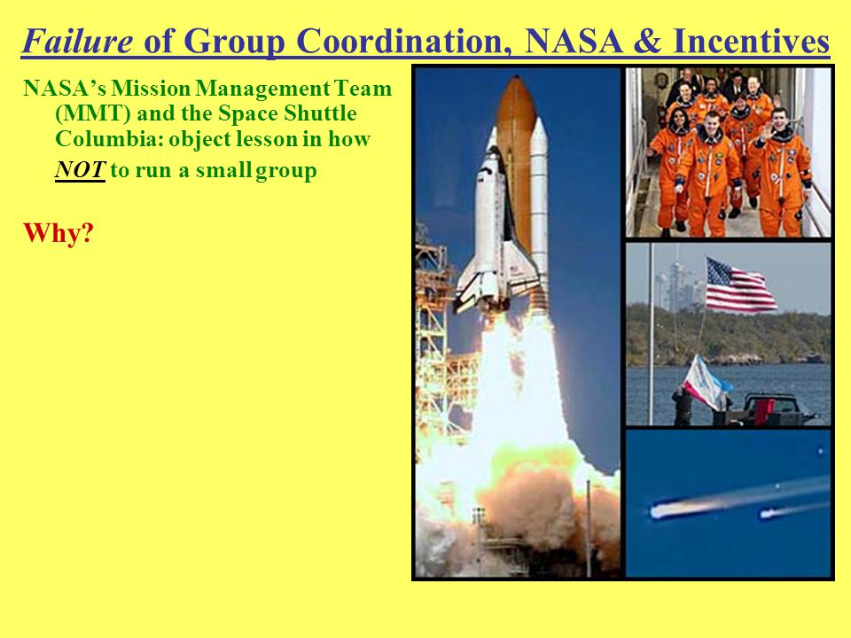 Failure of Group Coordination, NASA & Incentives NASA's Mission Management Team (MMT) and the Space Shuttle Columbia: object lesson in how NOT to run a small group Why