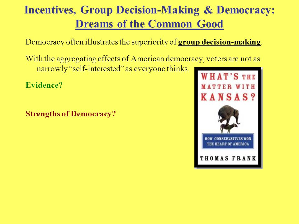 Incentives, Group Decision-Making & Democracy: Dreams of the Common Good Democracy often illustrates the superiority of group decision-making.