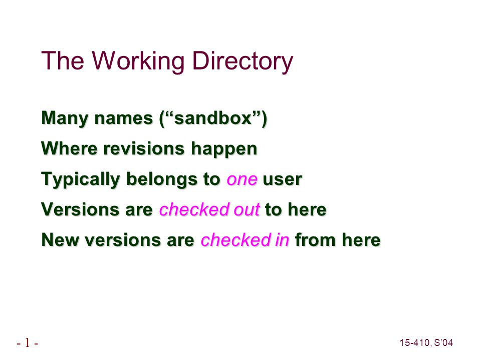 15-410, S'04 - 1 - The Working Directory Many names ( sandbox ) Where revisions happen Typically belongs to one user Versions are checked out to here New versions are checked in from here