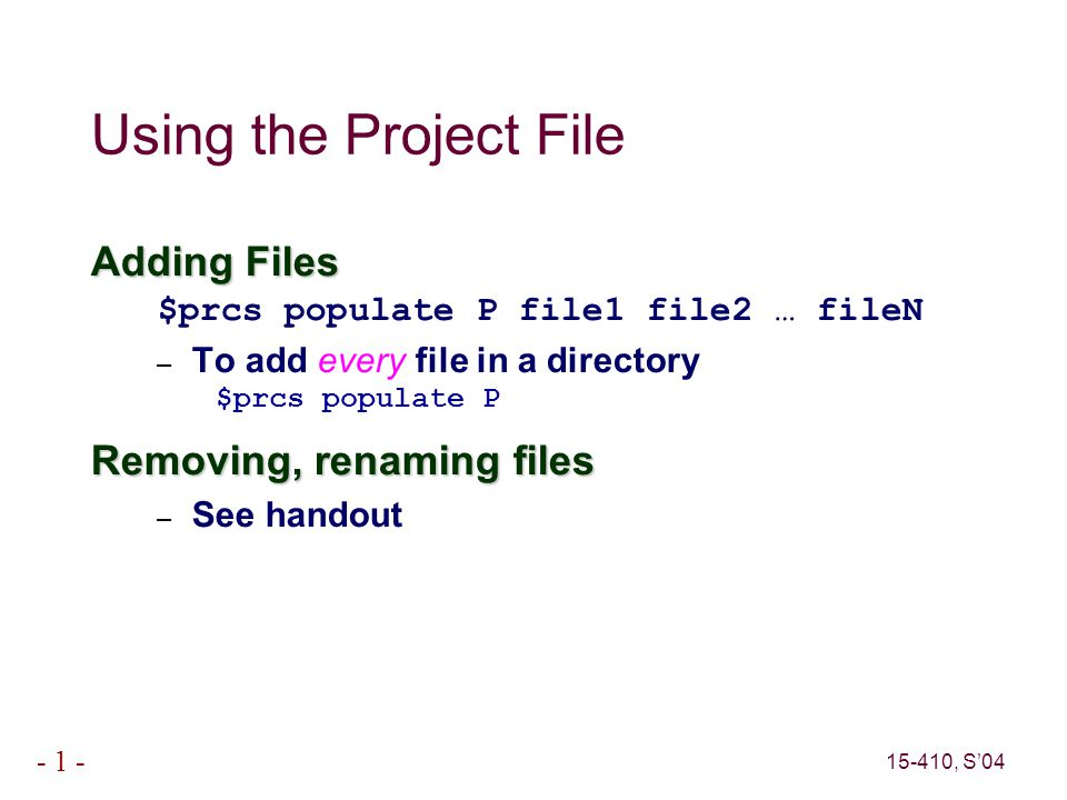 15-410, S'04 - 1 - Using the Project File Adding Files $prcs populate P file1 file2 … fileN – To add every file in a directory $prcs populate P Removing, renaming files – See handout