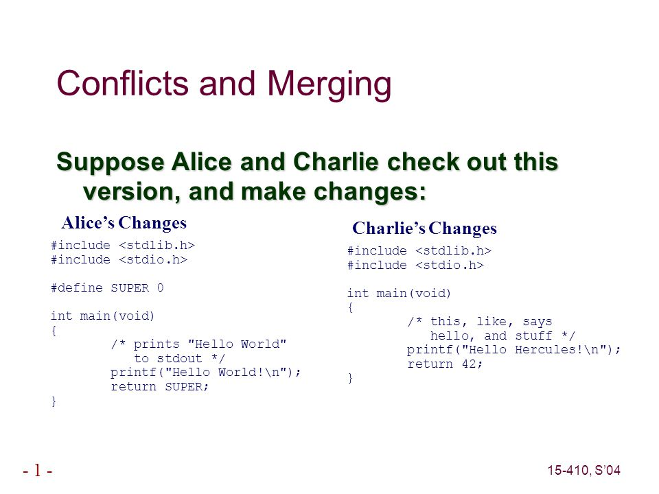15-410, S'04 - 1 - Conflicts and Merging Suppose Alice and Charlie check out this version, and make changes: Alice's Changes #include #define SUPER 0 int main(void) { /* prints Hello World to stdout */ printf( Hello World!\n ); return SUPER; } Charlie's Changes #include int main(void) { /* this, like, says hello, and stuff */ printf( Hello Hercules!\n ); return 42; }