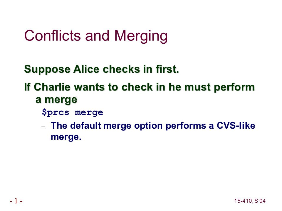 15-410, S'04 - 1 - Conflicts and Merging Suppose Alice checks in first.