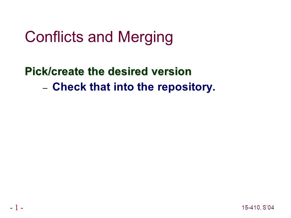 15-410, S'04 - 1 - Conflicts and Merging Pick/create the desired version – Check that into the repository.