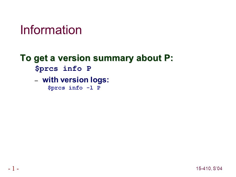 15-410, S'04 - 1 - Information To get a version summary about P: $prcs info P – with version logs: $prcs info -l P