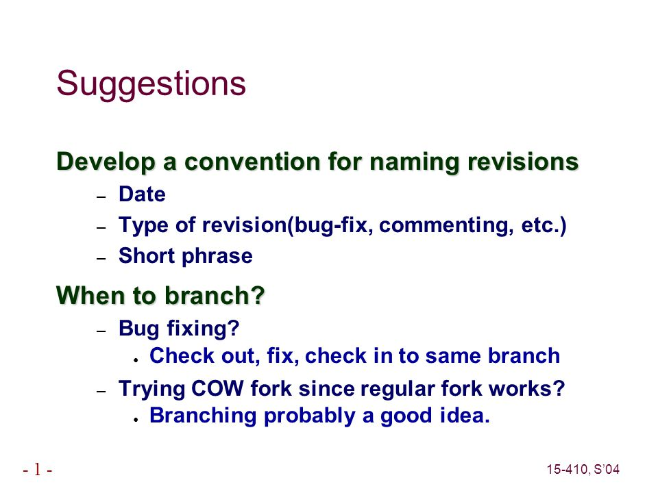 15-410, S'04 - 1 - Suggestions Develop a convention for naming revisions – Date – Type of revision(bug-fix, commenting, etc.) – Short phrase When to branch.