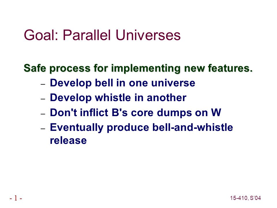 15-410, S'04 - 1 - Goal: Parallel Universes Safe process for implementing new features.