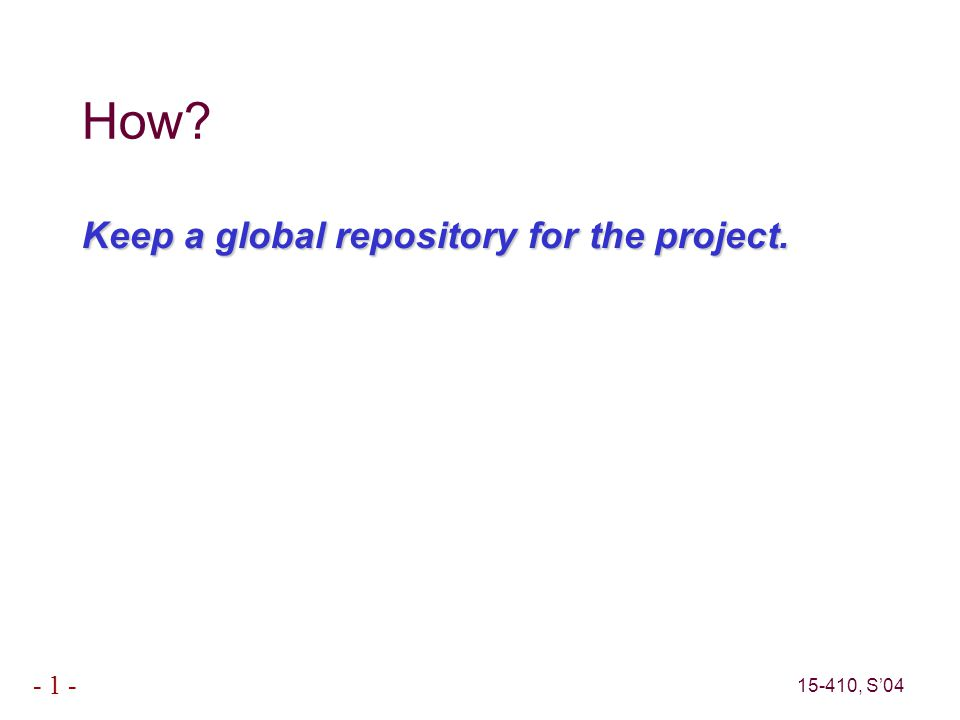 15-410, S'04 - 1 - The Repository Version – Contents of some files at a particular point in time – AKA Snapshot Project – A sequence of versions ● (not really)Repository – Directory where projects are stored