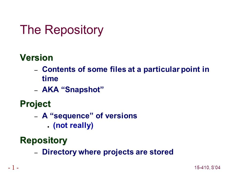 15-410, S'04 - 1 - The Repository Stored in group-accessible location – Old way: file system – Modern way: repository server Versions in repository visible to whole group Commit access often a separate privilege