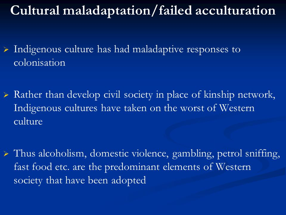 Cultural maladaptation/failed acculturation   Indigenous culture has had maladaptive responses to colonisation   Rather than develop civil society in place of kinship network, Indigenous cultures have taken on the worst of Western culture   Thus alcoholism, domestic violence, gambling, petrol sniffing, fast food etc.