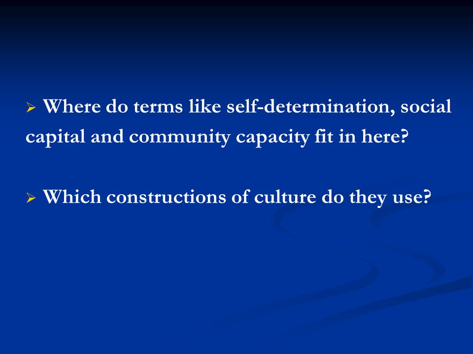   Where do terms like self-determination, social capital and community capacity fit in here?   Which constructions of culture do they use?