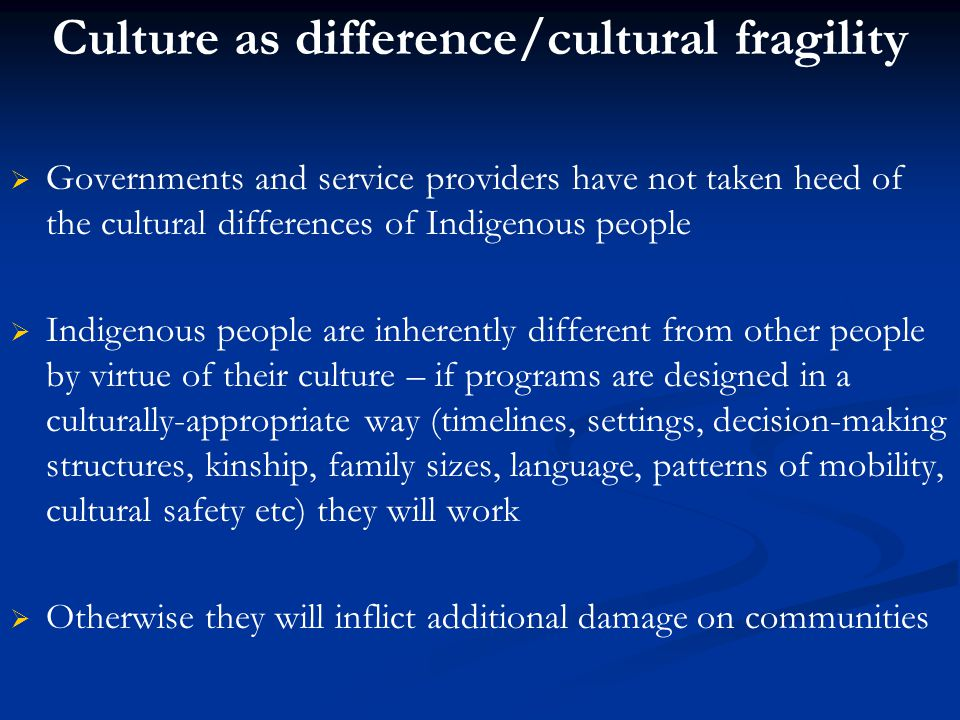 Culture as difference/cultural fragility   Governments and service providers have not taken heed of the cultural differences of Indigenous people   Indigenous people are inherently different from other people by virtue of their culture – if programs are designed in a culturally-appropriate way (timelines, settings, decision-making structures, kinship, family sizes, language, patterns of mobility, cultural safety etc) they will work   Otherwise they will inflict additional damage on communities