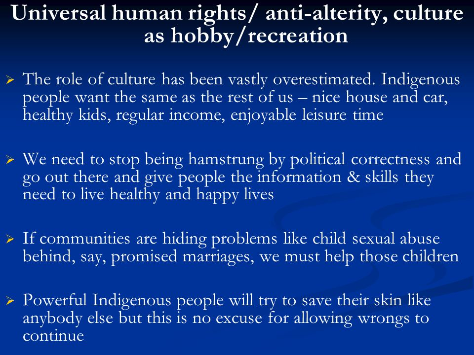 Universal human rights/ anti-alterity, culture as hobby/recreation   The role of culture has been vastly overestimated.