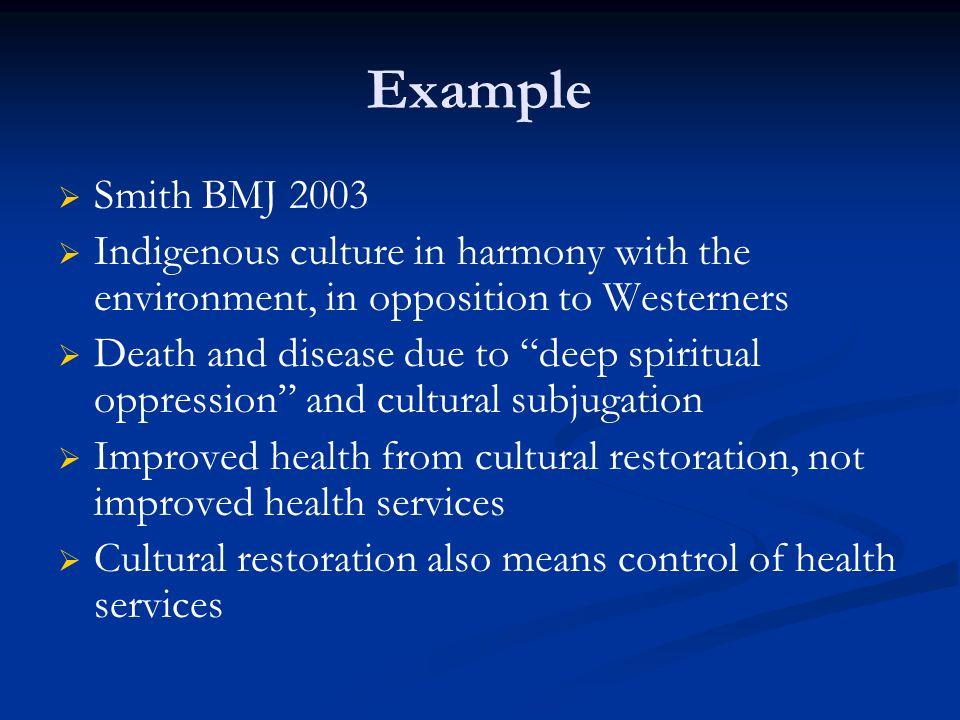 Example   Smith BMJ 2003   Indigenous culture in harmony with the environment, in opposition to Westerners   Death and disease due to deep spiritual oppression and cultural subjugation   Improved health from cultural restoration, not improved health services   Cultural restoration also means control of health services