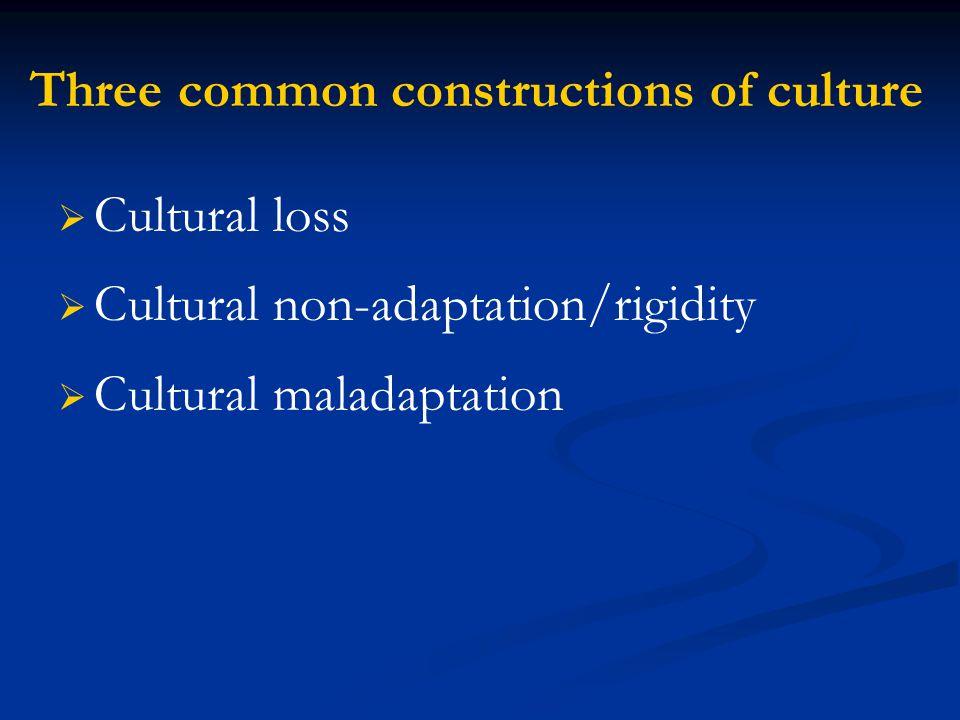 Three common constructions of culture   Cultural loss   Cultural non-adaptation/rigidity   Cultural maladaptation