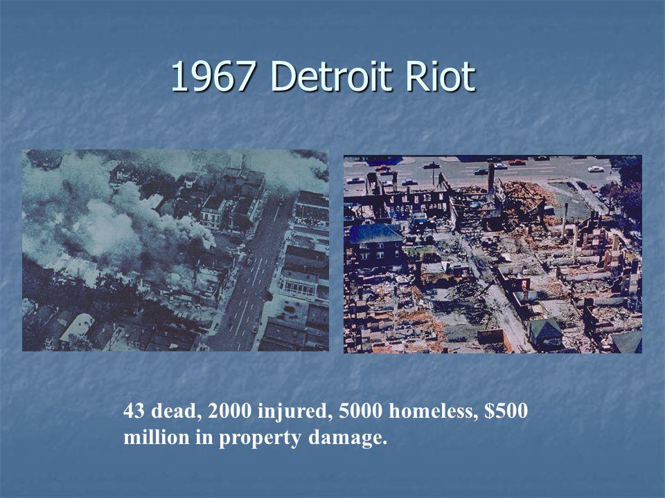 1967 Detroit Riot 43 dead, 2000 injured, 5000 homeless, $500 million in property damage.