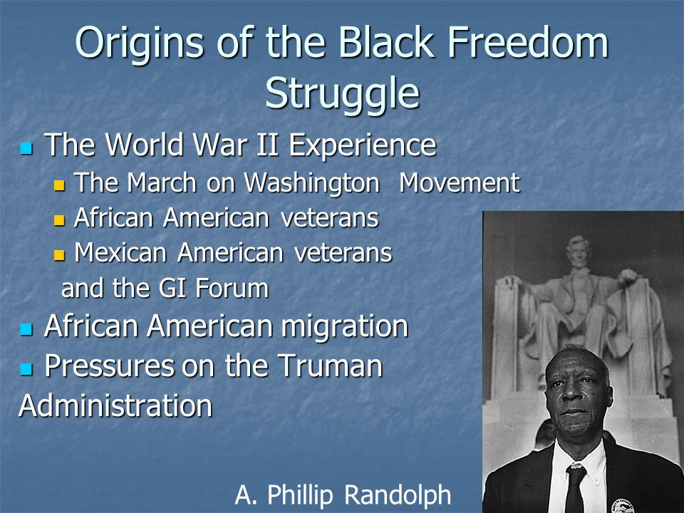 Origins of the Black Freedom Struggle The World War II Experience The World War II Experience The March on Washington Movement The March on Washington Movement African American veterans African American veterans Mexican American veterans Mexican American veterans and the GI Forum and the GI Forum African American migration African American migration Pressures on the Truman Pressures on the TrumanAdministration A.