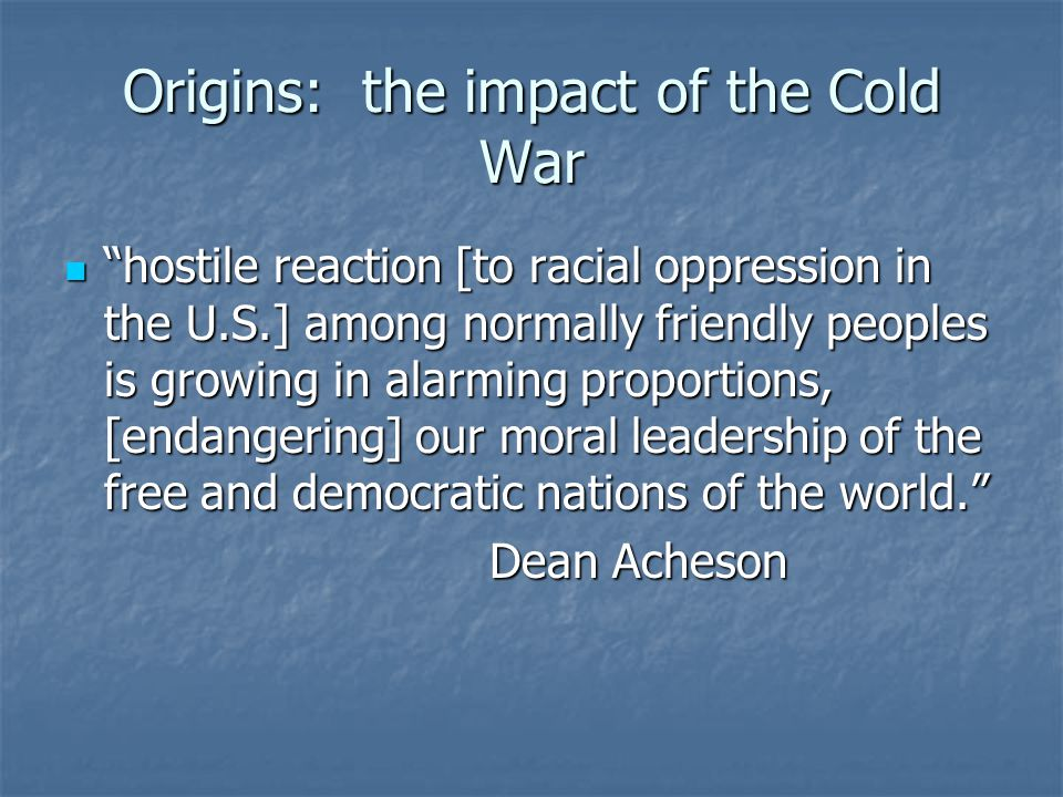 Origins: the impact of the Cold War hostile reaction [to racial oppression in the U.S.] among normally friendly peoples is growing in alarming proportions, [endangering] our moral leadership of the free and democratic nations of the world. hostile reaction [to racial oppression in the U.S.] among normally friendly peoples is growing in alarming proportions, [endangering] our moral leadership of the free and democratic nations of the world. Dean Acheson