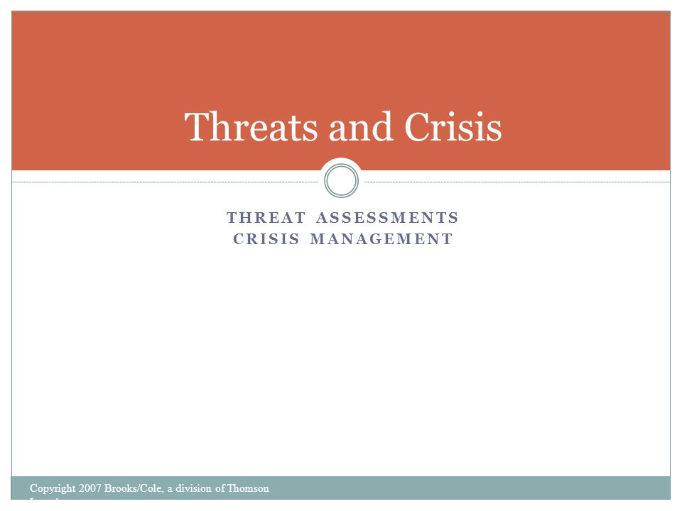 THREAT ASSESSMENTS CRISIS MANAGEMENT Threats and Crisis Copyright 2007 Brooks/Cole, a division of Thomson Learning