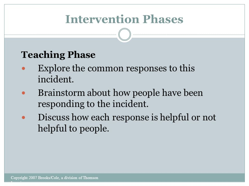 Intervention Phases Copyright 2007 Brooks/Cole, a division of Thomson Learning Teaching Phase Explore the common responses to this incident.