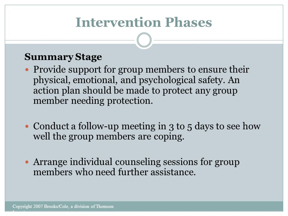 Intervention Phases Copyright 2007 Brooks/Cole, a division of Thomson Learning Summary Stage Provide support for group members to ensure their physical, emotional, and psychological safety.