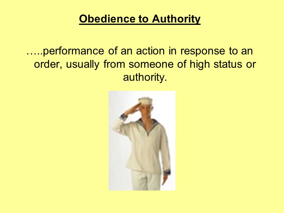Obedience to Authority …..performance of an action in response to an order, usually from someone of high status or authority.