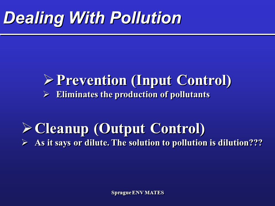 Sprague ENV MATES Dealing With Pollution  Prevention (Input Control)  Eliminates the production of pollutants  Prevention (Input Control)  Elimina