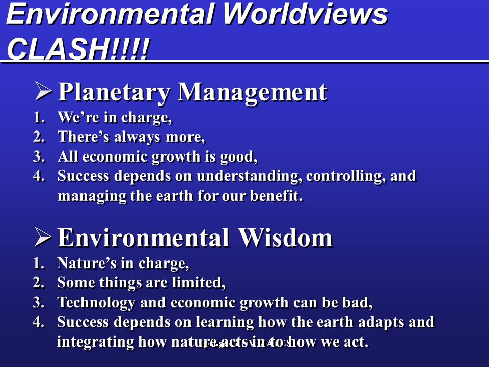 Sprague ENV MATES Environmental Worldviews CLASH!!!!  Planetary Management 1.We're in charge, 2.There's always more, 3.All economic growth is good, 4