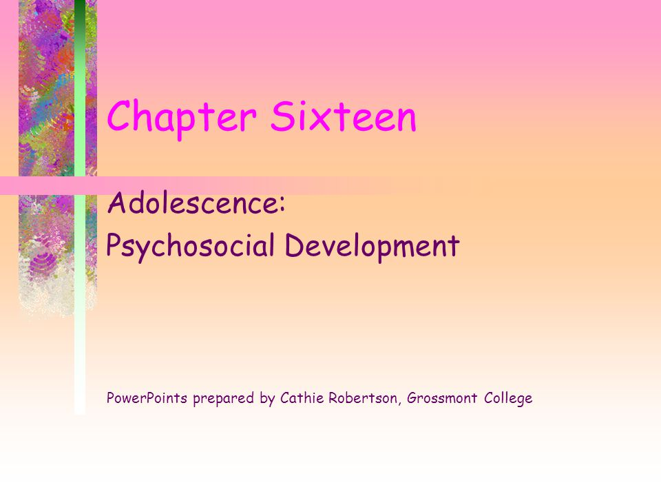 Chapter Sixteen Adolescence: Psychosocial Development PowerPoints prepared by Cathie Robertson, Grossmont College