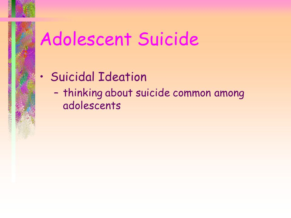 Adolescent Suicide Suicidal Ideation –thinking about suicide common among adolescents