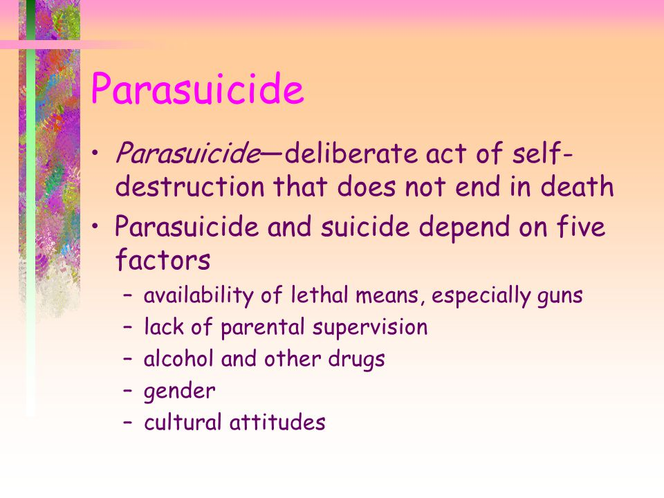 Parasuicide—deliberate act of self- destruction that does not end in death Parasuicide and suicide depend on five factors –availability of lethal means, especially guns –lack of parental supervision –alcohol and other drugs –gender –cultural attitudes Parasuicide
