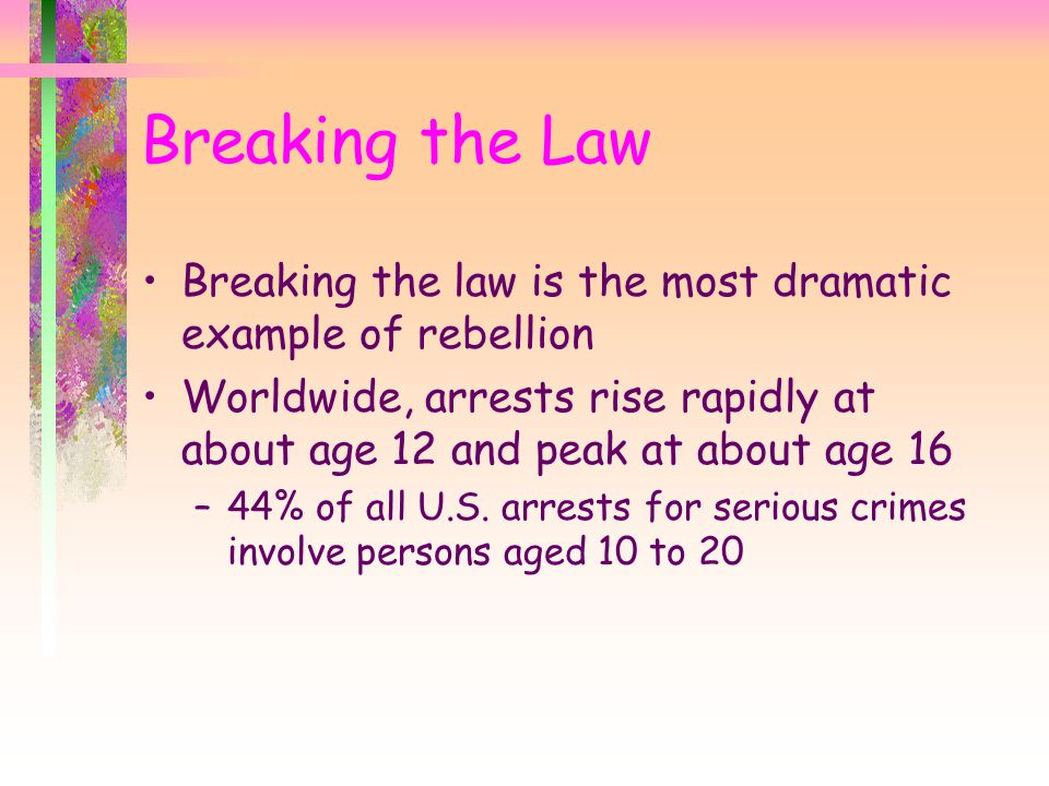 Breaking the law is the most dramatic example of rebellion Worldwide, arrests rise rapidly at about age 12 and peak at about age 16 –44% of all U.S.