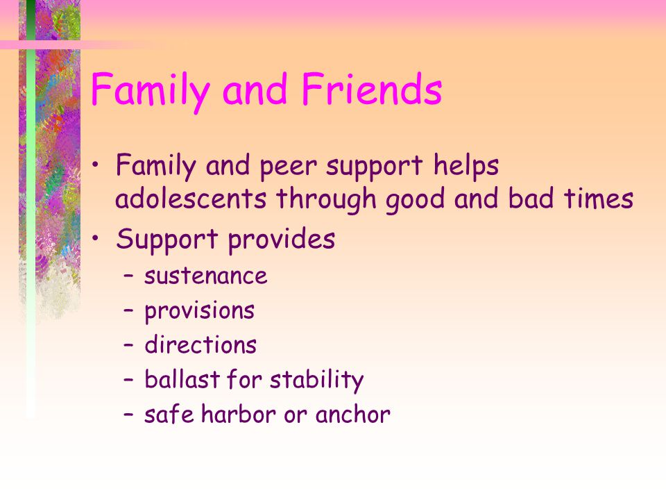 Family and Friends Family and peer support helps adolescents through good and bad times Support provides –sustenance –provisions –directions –ballast for stability –safe harbor or anchor