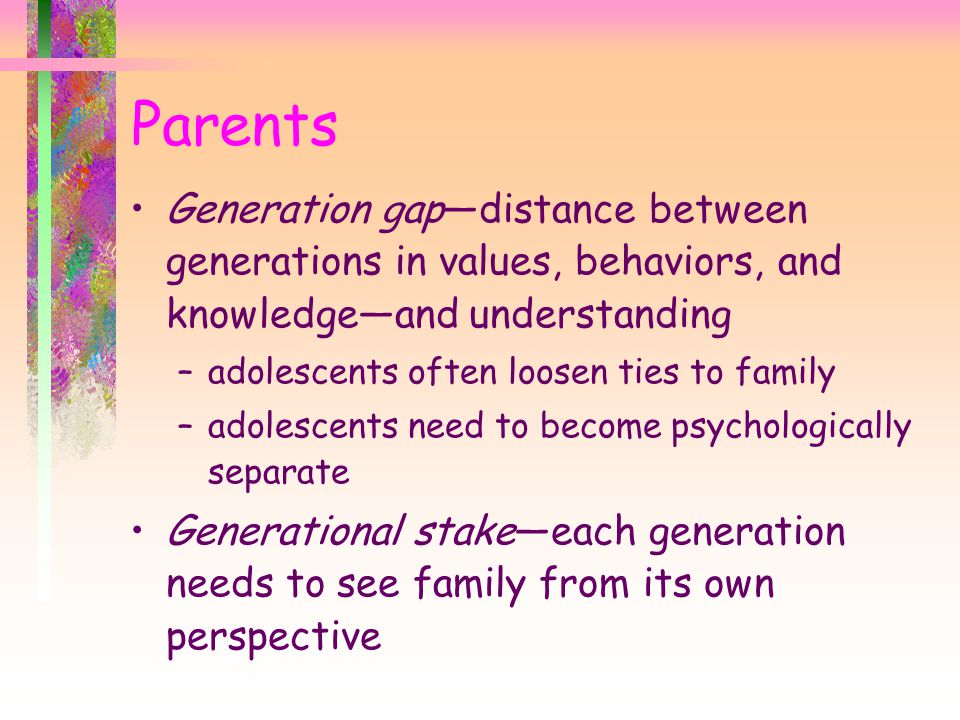 Parents Generation gap—distance between generations in values, behaviors, and knowledge—and understanding –adolescents often loosen ties to family –adolescents need to become psychologically separate Generational stake—each generation needs to see family from its own perspective