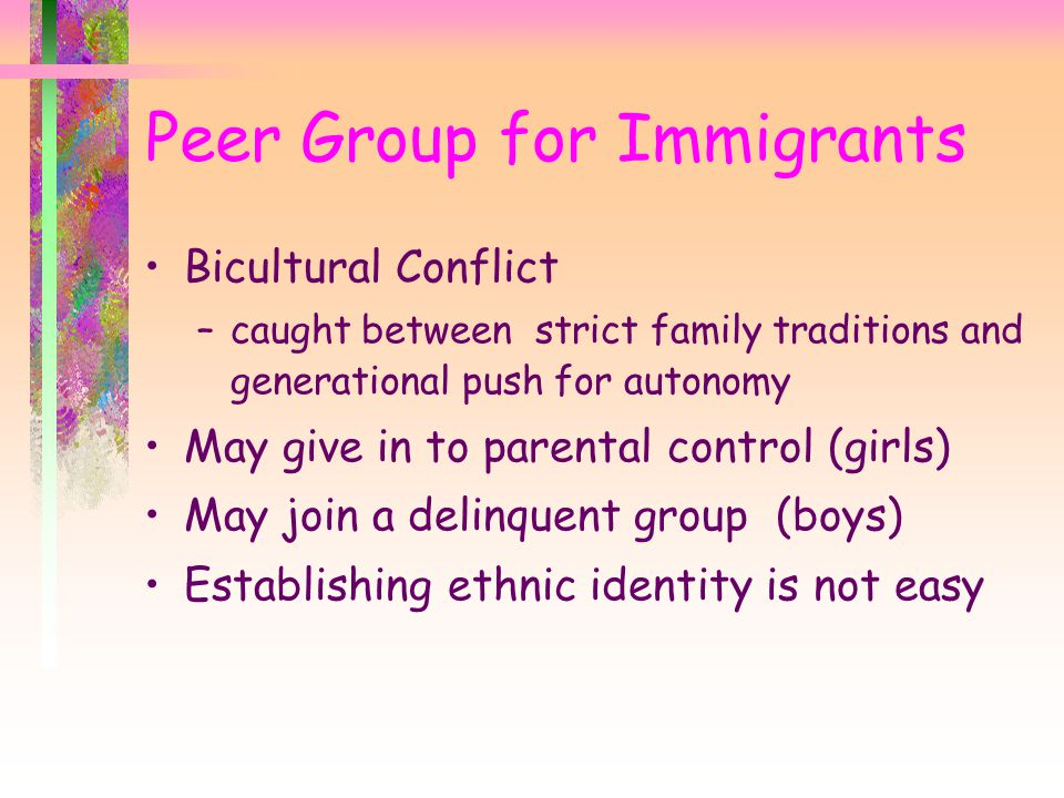 Bicultural Conflict –caught between strict family traditions and generational push for autonomy May give in to parental control (girls) May join a delinquent group (boys) Establishing ethnic identity is not easy Peer Group for Immigrants